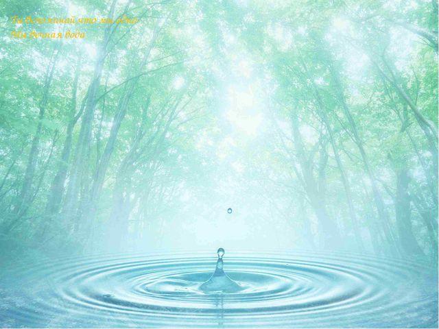 Ты вспоминай,что мы одно- Мы вечная вода.