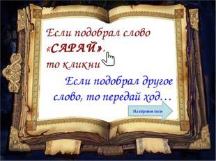 Если подобрал слово «САРАЙ», то кликни Если подобрал другое слово, то передай