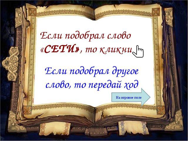 Если подобрал слово «СЕТИ», то кликни Если подобрал другое слово, то передай...