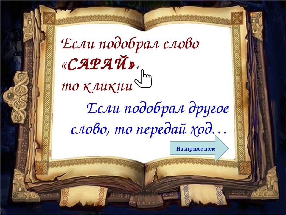 Если подобрал слово «САРАЙ», то кликни Если подобрал другое слово, то передай...