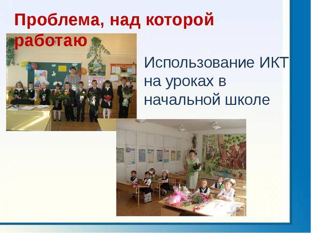 Использование ИКТ на уроках в начальной школе Проблема, над которой работаю