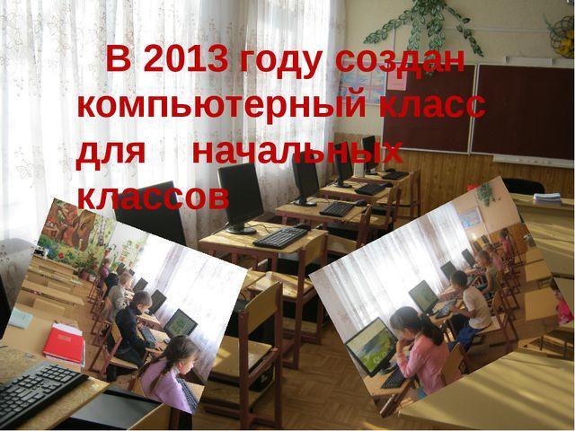 В 2013 году создан компьютерный класс для начальных классов