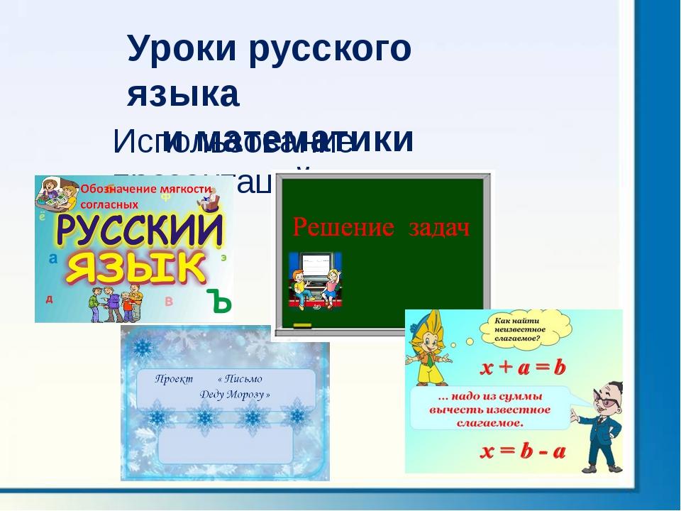Использование презентаций Уроки русского языка и математики