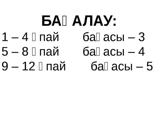 БАҒАЛАУ: 1 – 4 ұпай бағасы – 3 5 – 8 ұпайбағасы – 4 9 – 12 ұпай бағ...