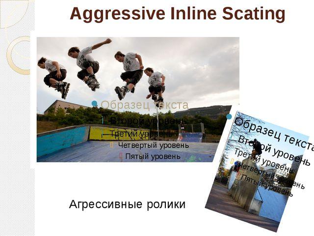 Aggressive Inline Scating Агрессивные ролики