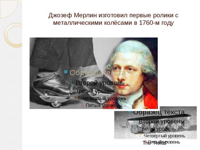 Джозеф Мерлин изготовил первые ролики с металлическими колёсами в 1760-м году