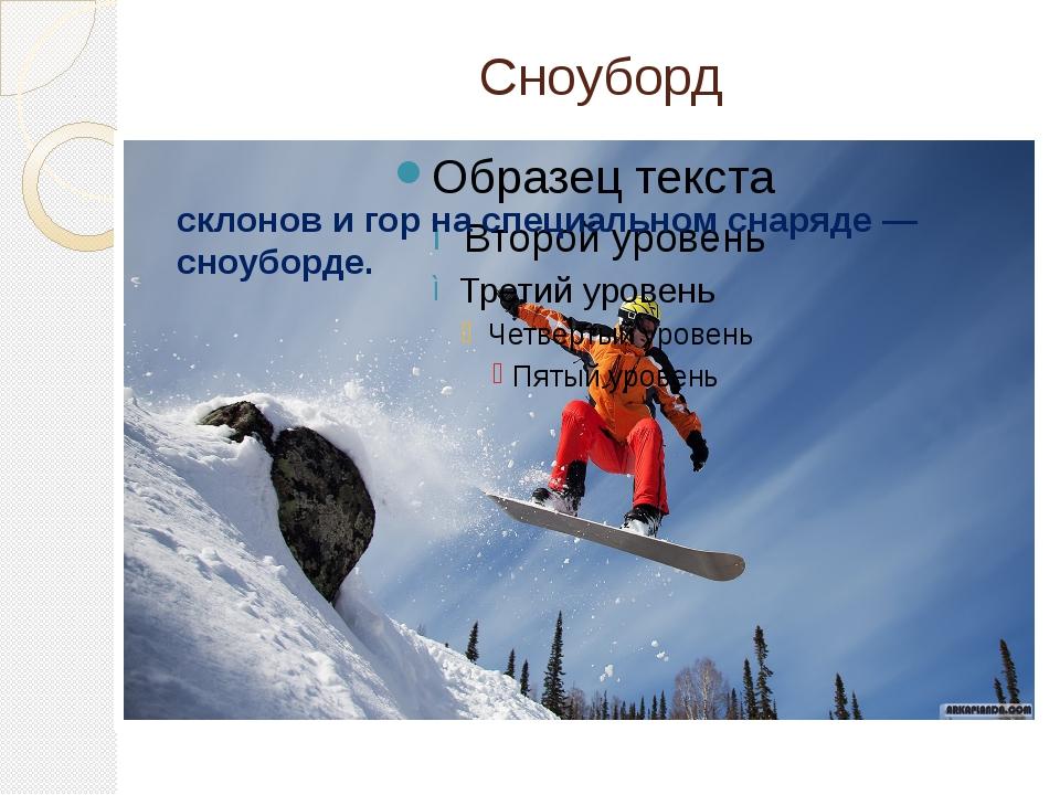 Сноуборд Сноубо́рдинг —спуск с заснеженных склонов и гор на специальномснаря...