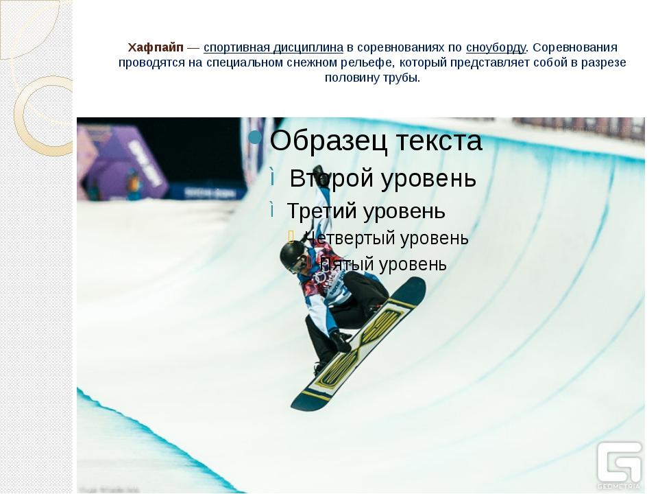 Хафпайп—спортивная дисциплинав соревнованиях по сноуборду. Соревнования пр...
