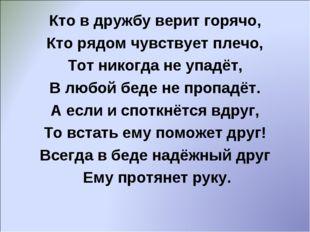 Кто в дружбу верит горячо, Кто рядом чувствует плечо, Тот никогда не упадёт,