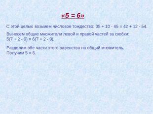 Разделим обе части этого равенства на общий множитель. Получим 5 = 6. «5 = 6»