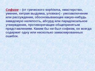 Софизм – (от греческого sophisma, «мастерство, умение, хитрая выдумка, уловка