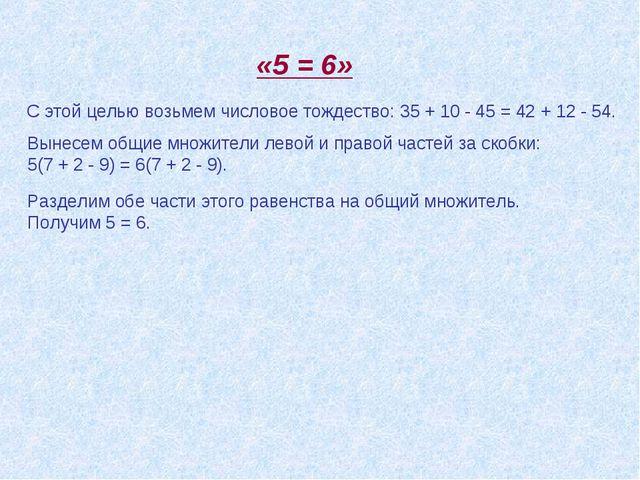 Разделим обе части этого равенства на общий множитель. Получим 5 = 6. «5 = 6»...