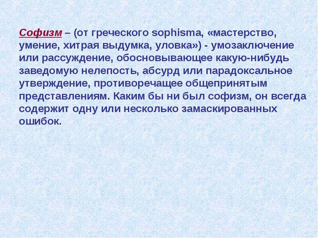 Софизм – (от греческого sophisma, «мастерство, умение, хитрая выдумка, уловка...