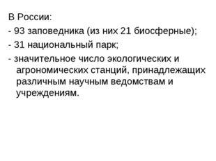 В России: - 93 заповедника (из них 21 биосферные); - 31 национальный парк; -