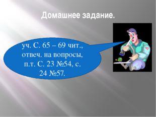 Домашнее задание. уч. С. 65 – 69 чит., отвеч. на вопросы, п.т. С. 23 №54, с.