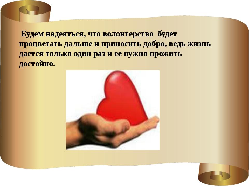 Будем надеяться, что волонтерство будет процветать дальше и приносить добро,...