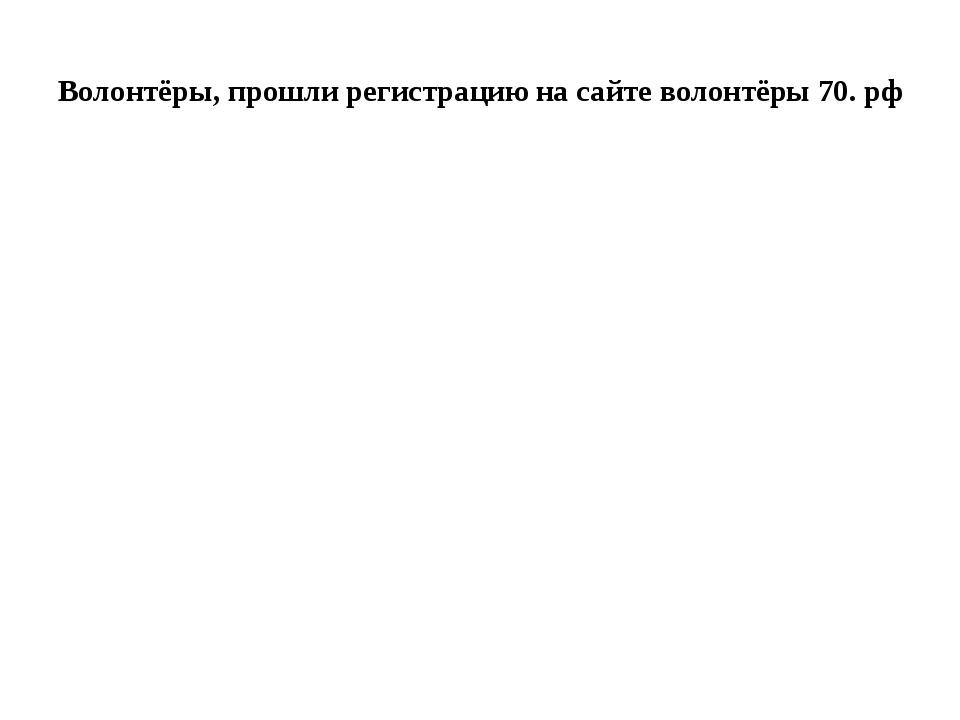 Волонтёры, прошли регистрацию на сайте волонтёры 70. рф