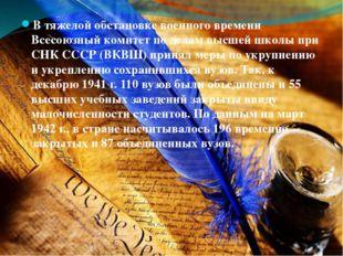 В тяжелой обстановке военного времени Всесоюзный комитет по делам высшей школ