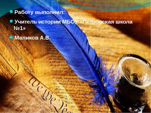 Работу выполнил: Учитель истории МБОУ «Петровская школа №1» Маликов А.В.