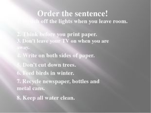 Order the sentence! 1. Switch off the lights when you leave room. 2. Think be