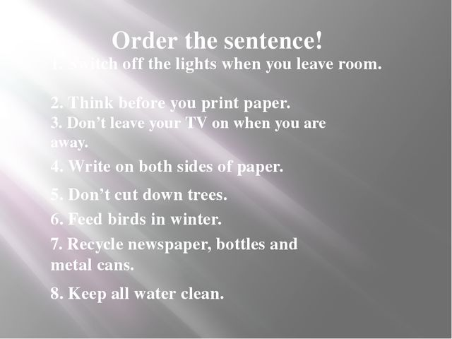 Order the sentence! 1. Switch off the lights when you leave room. 2. Think be...