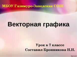 Векторная графика Урок в 7 классе Составил Бронникова Н.Н. МБОУ Газимуро-Заво