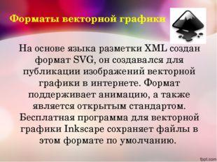 На основе языка разметки XML создан формат SVG, он создавался для публикации