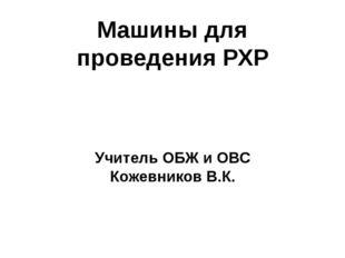 Машины для проведения РХР Учитель ОБЖ и ОВС Кожевников В.К.