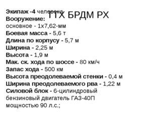 ТТХ БРДМ РХ Экипаж -4 человека Вооружение: основное - 1x7,62-мм Боевая масса