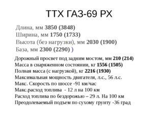 ТТХ ГАЗ-69 РХ Длина, мм3850 (3848) Ширина, мм1750 (1733) Высота (без нагр