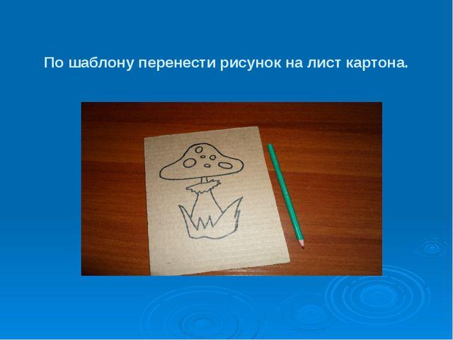 По шаблону перенести рисунок на лист картона.