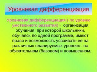 Уровневая дифференциация ( по уровню умственного развития) - организация обуч