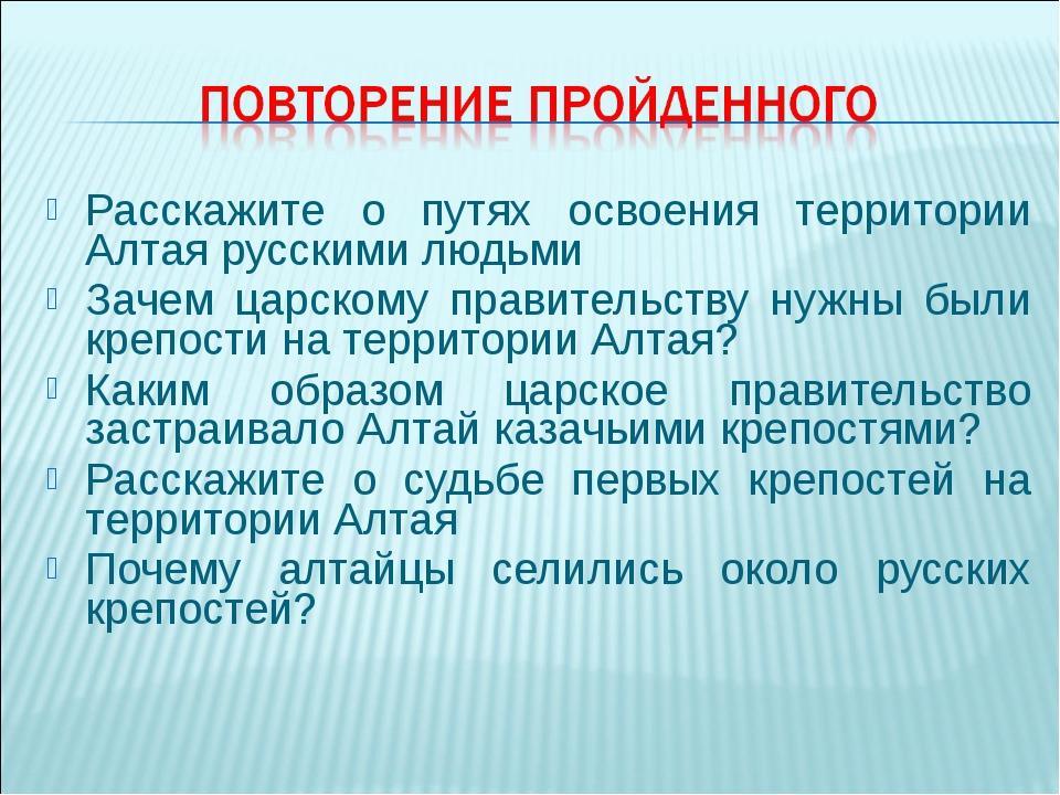 Расскажите о путях освоения территории Алтая русскими людьми Зачем царскому п...