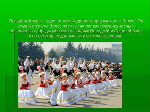 Праздник Наурыз - один из самых древних праздников на Земле. Он отмечается у