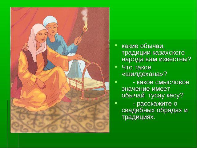какие обычаи, традиции казахского народа вам известны? Что такое «шилдехана»?...