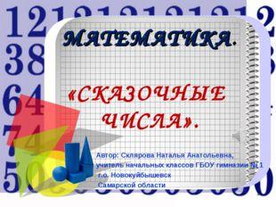 МАТЕМАТИКА. «СКАЗОЧНЫЕ ЧИСЛА». Автор: Склярова Наталья Анатольевна, учитель н