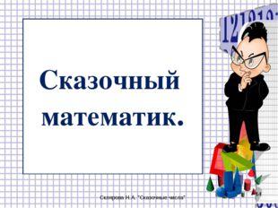 """Сказочный математик. Склярова Н.А. """"Сказочные числа"""" * Склярова Н.А. """"Сказочн"""