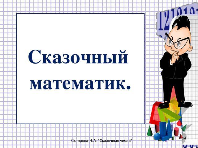 """Сказочный математик. Склярова Н.А. """"Сказочные числа"""" * Склярова Н.А. """"Сказочн..."""