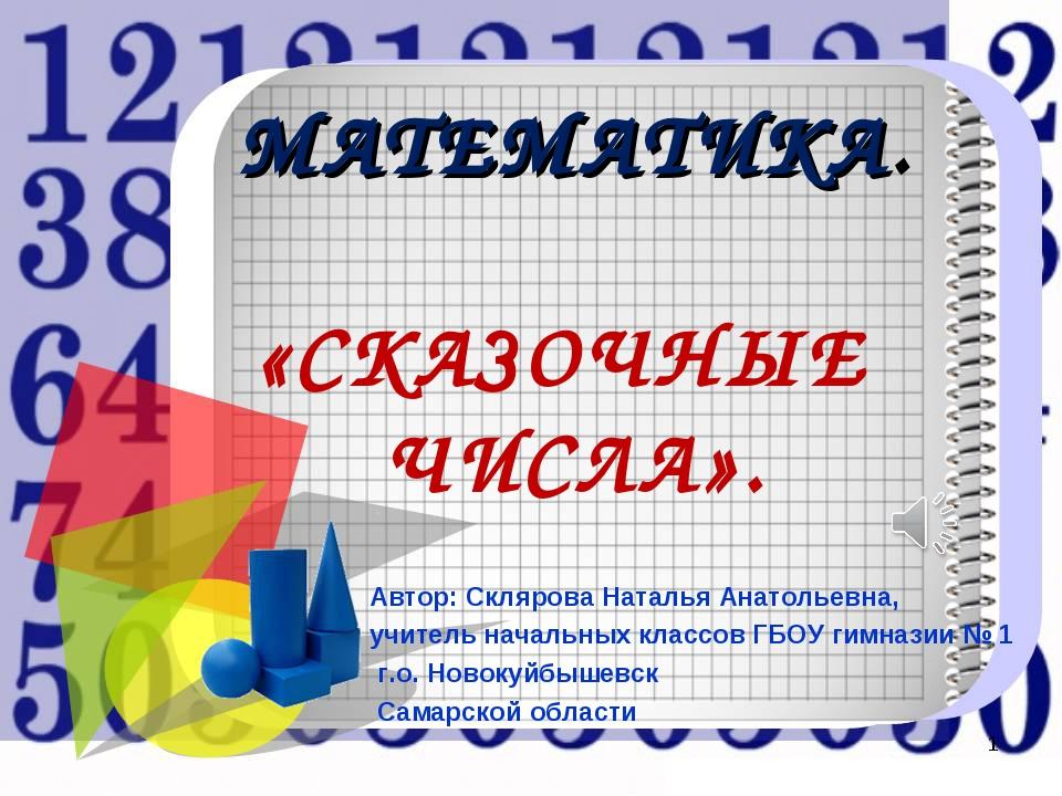 МАТЕМАТИКА. «СКАЗОЧНЫЕ ЧИСЛА». Автор: Склярова Наталья Анатольевна, учитель н...