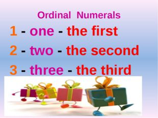 Ordinal Numerals 1 - one - the first 2 - two - the second 3 - three - the third