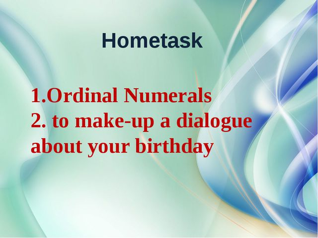 Hometask 1.Ordinal Numerals 2. to make-up a dialogue about your birthday