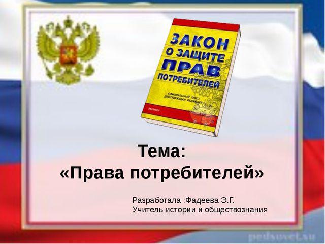 Тема: «Права потребителей» Разработала :Фадеева Э.Г. Учитель истории и общес...