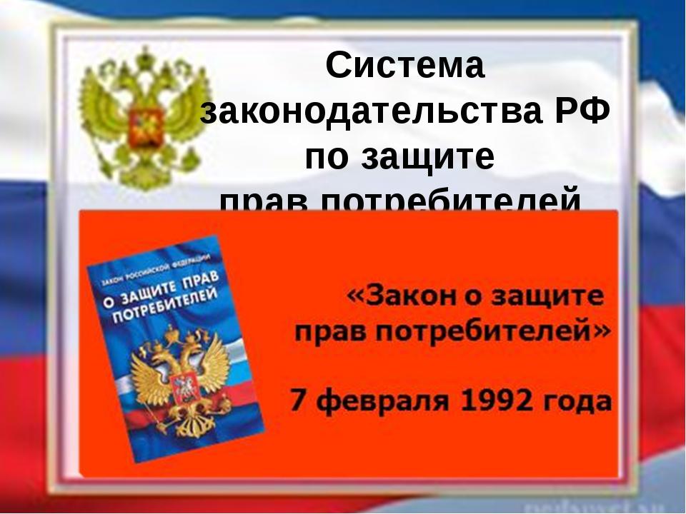 Система законодательства РФ по защите прав потребителей