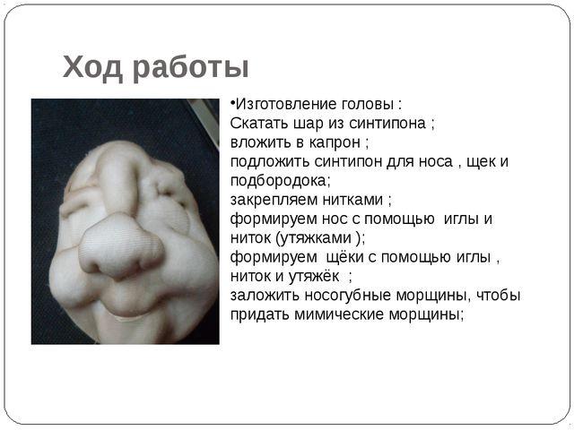 Ход работы Изготовление головы : Скатать шар из синтипона ; вложить в капрон...