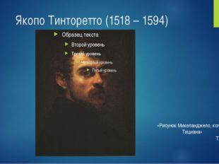 Якопо Тинторетто (1518 – 1594) «Рисунок Микеланджело, колорит Тициана» Тинтор