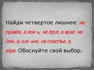 Найди четвертое лишнее:не правда, а ложь; не друг, а враг; не дом, а хижина;
