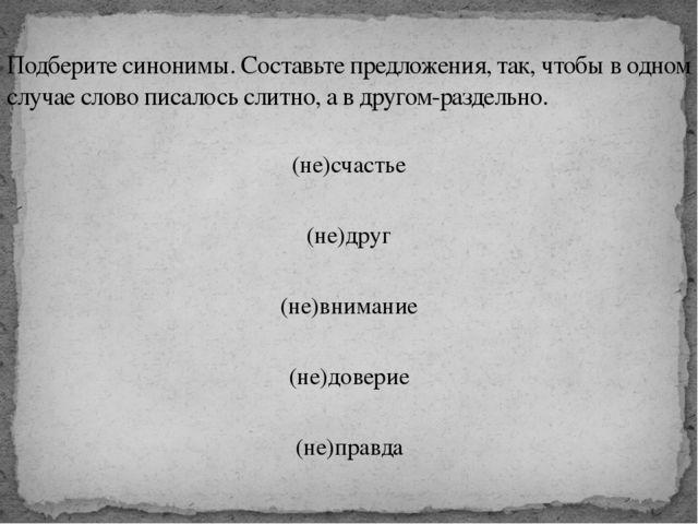 (не)счастье (не)друг (не)внимание (не)доверие (не)правда Подберите синонимы....