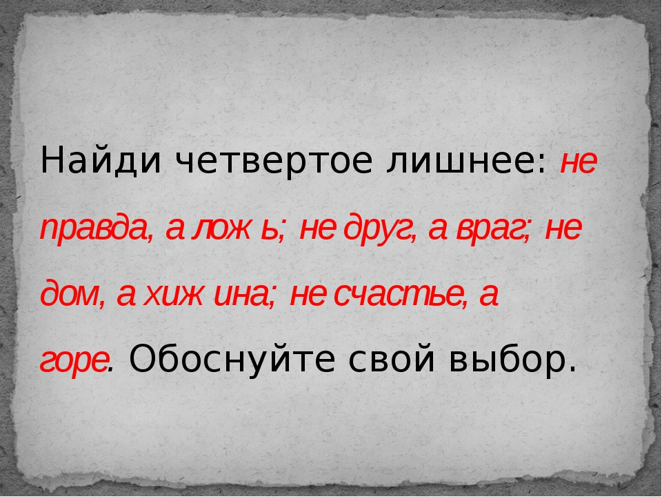 Найди четвертое лишнее:не правда, а ложь; не друг, а враг; не дом, а хижина;...