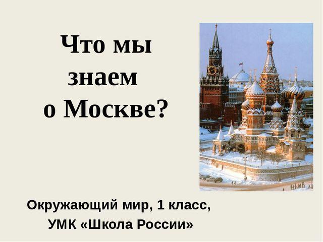 Что мы знаем о Москве? Окружающий мир, 1 класс, УМК «Школа России»