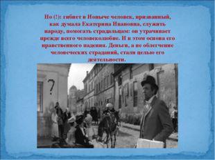 Но (!): гибнет в Ионыче человек, призванный, как думала Екатерина Ивановна, с